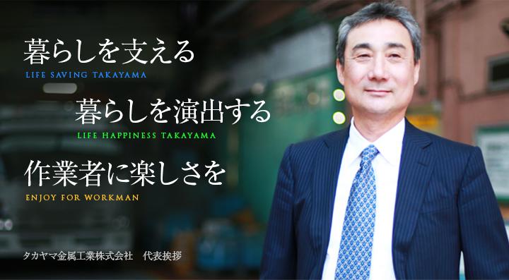暮らしを支える(LIFE SAVING TAKAYAMA)暮らしを演出する(LIFE HAPPINESS TAKAYAMA)作業者に楽しさを(ENJOY FOR WORKMAN)タカヤマ金属工業株式会社 代表挨拶