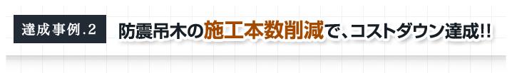 達成事例.2 防震吊木の施工本数削減で、コストダウン達成!!